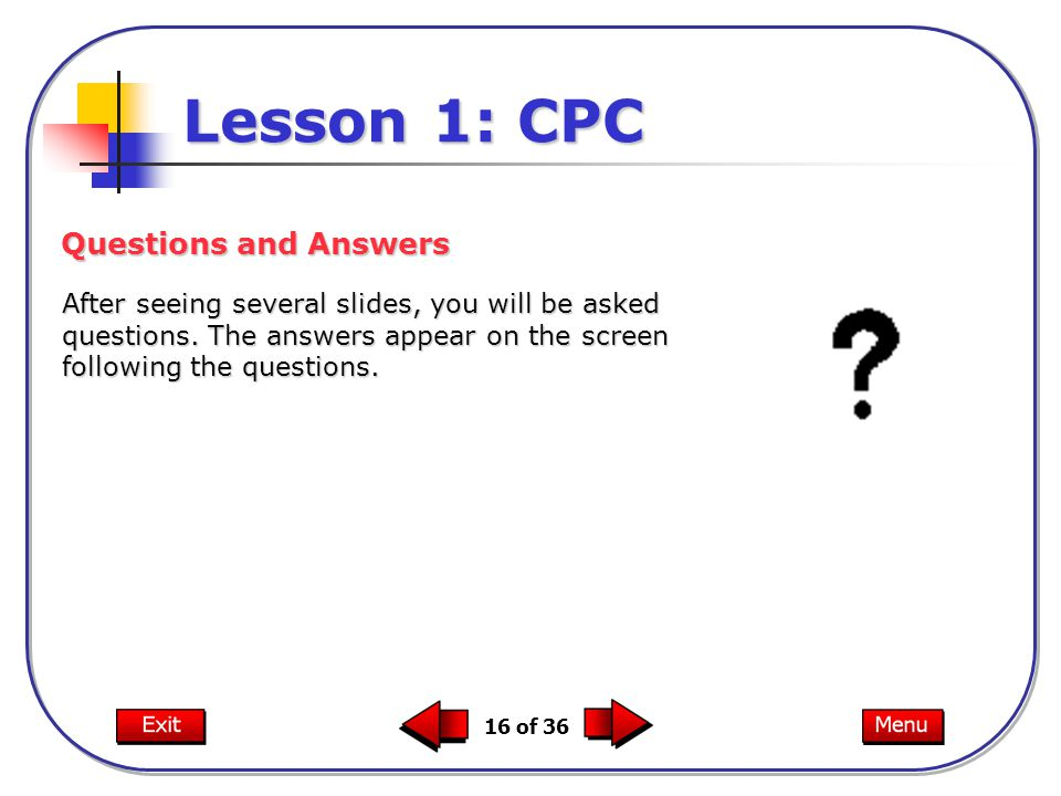 16 of 36 Lesson 1: CPC After seeing several slides, you will be asked questions.