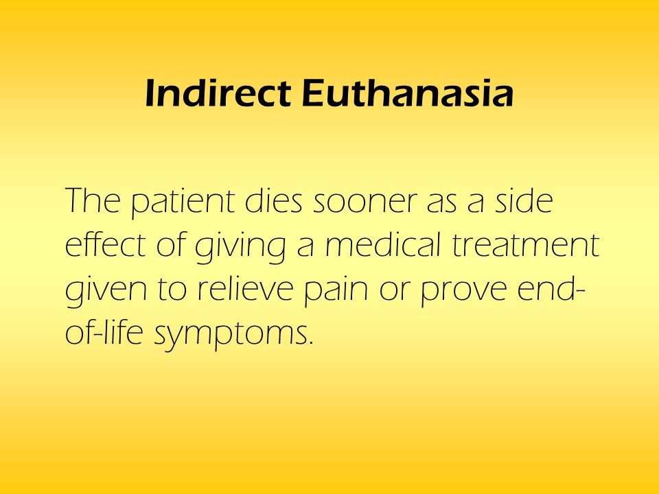 Indirect Euthanasia The patient dies sooner as a side effect of giving a medical treatment given to relieve pain or prove end- of-life symptoms.