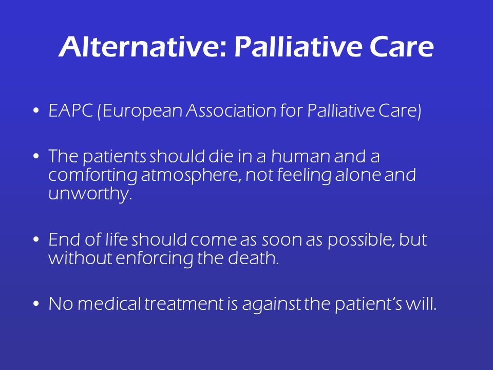 Alternative: Palliative Care EAPC (European Association for Palliative Care) The patients should die in a human and a comforting atmosphere, not feeli