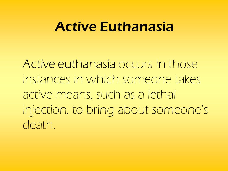 Active Euthanasia Active euthanasia occurs in those instances in which someone takes active means, such as a lethal injection, to bring about someone'