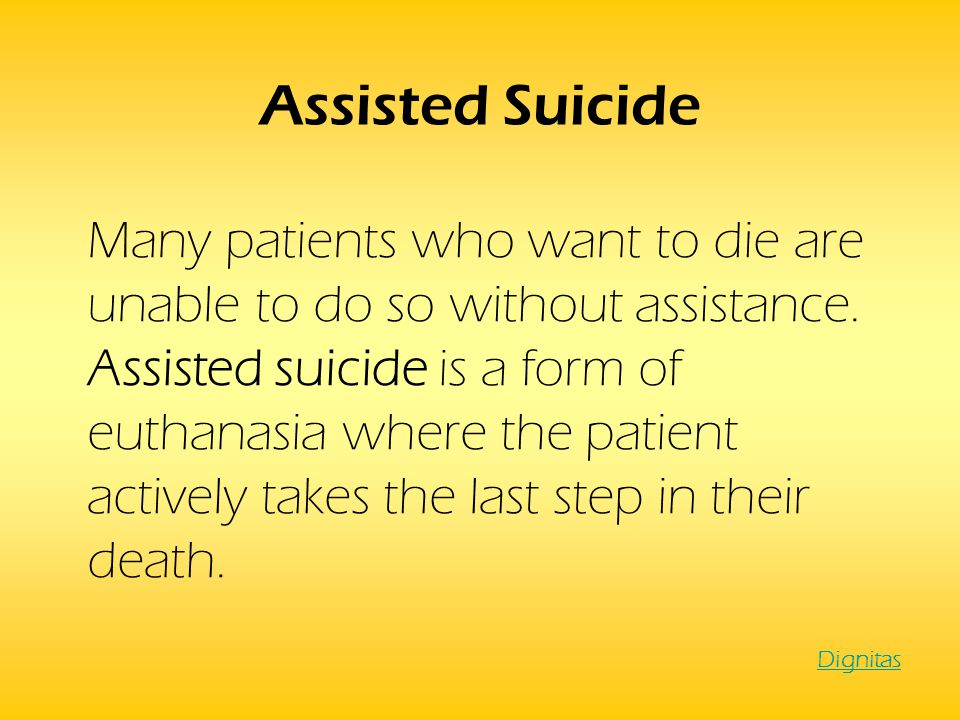 Assisted Suicide Many patients who want to die are unable to do so without assistance. Assisted suicide is a form of euthanasia where the patient acti