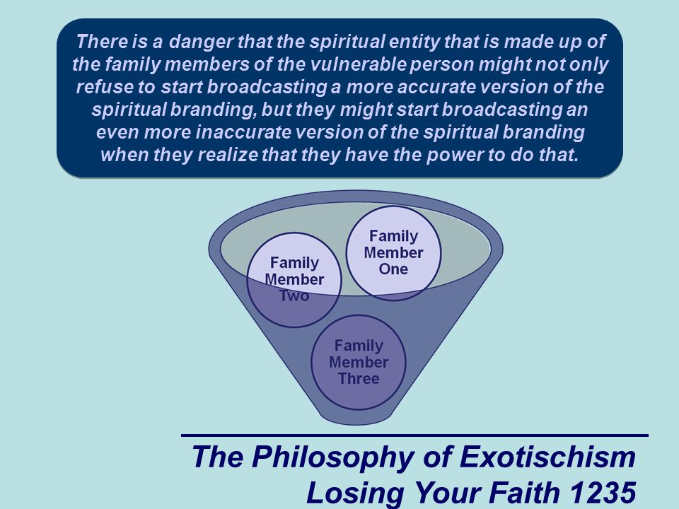 The Philosophy of Exotischism Losing Your Faith 1235 There is a danger that the spiritual entity that is made up of the family members of the vulnerable person might not only refuse to start broadcasting a more accurate version of the spiritual branding, but they might start broadcasting an even more inaccurate version of the spiritual branding when they realize that they have the power to do that.