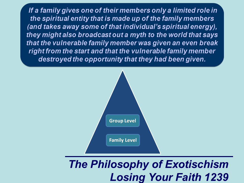 The Philosophy of Exotischism Losing Your Faith 1239 If a family gives one of their members only a limited role in the spiritual entity that is made up of the family members (and takes away some of that individual's spiritual energy), they might also broadcast out a myth to the world that says that the vulnerable family member was given an even break right from the start and that the vulnerable family member destroyed the opportunity that they had been given.