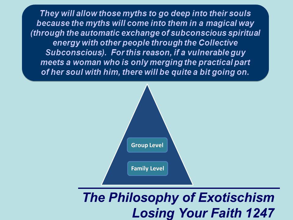 The Philosophy of Exotischism Losing Your Faith 1247 They will allow those myths to go deep into their souls because the myths will come into them in a magical way (through the automatic exchange of subconscious spiritual energy with other people through the Collective Subconscious).
