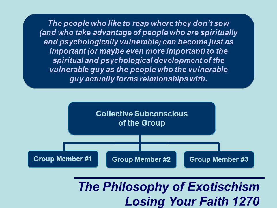 The Philosophy of Exotischism Losing Your Faith 1270 p The people who like to reap where they don't sow (and who take advantage of people who are spiritually and psychologically vulnerable) can become just as important (or maybe even more important) to the spiritual and psychological development of the vulnerable guy as the people who the vulnerable guy actually forms relationships with.