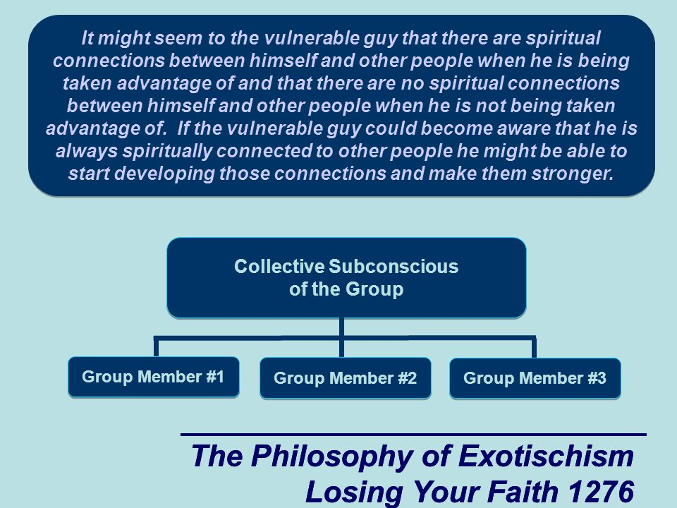 The Philosophy of Exotischism Losing Your Faith 1276 The Philosophy of Exotischism Losing Your Faith 1276 Collective Subconscious of the Group Group Member #1 Group Member #2 Group Member #3 It might seem to the vulnerable guy that there are spiritual connections between himself and other people when he is being taken advantage of and that there are no spiritual connections between himself and other people when he is not being taken advantage of.