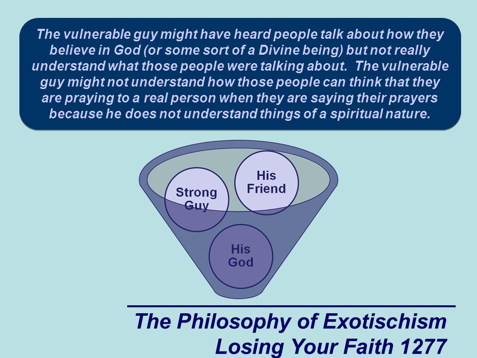 The Philosophy of Exotischism Losing Your Faith 1277 The vulnerable guy might have heard people talk about how they believe in God (or some sort of a Divine being) but not really understand what those people were talking about.