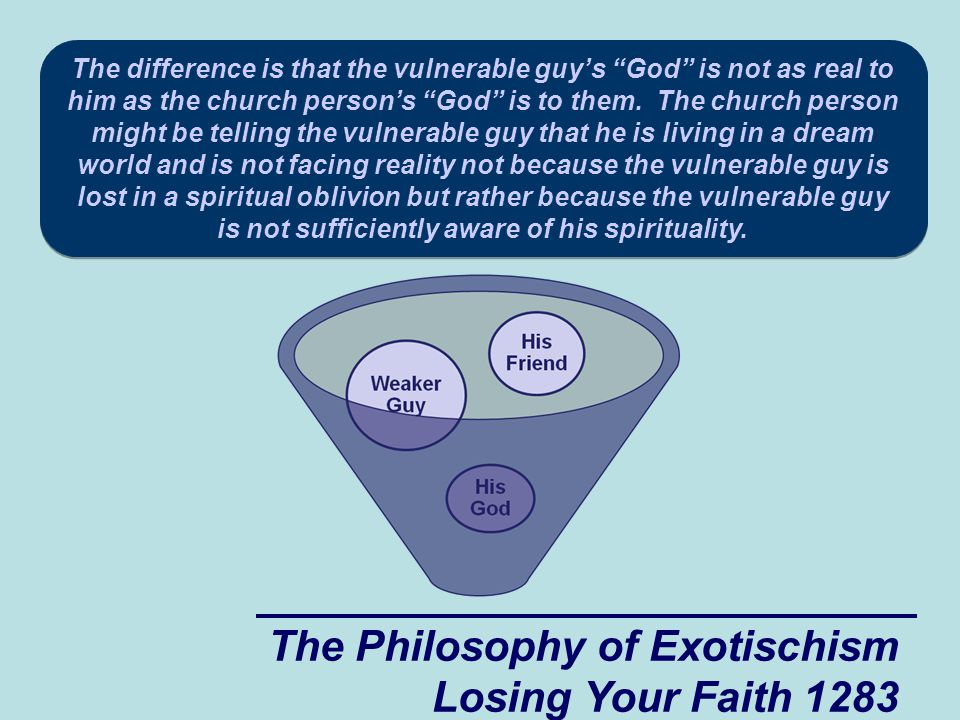The Philosophy of Exotischism Losing Your Faith 1283 The difference is that the vulnerable guy's God is not as real to him as the church person's God is to them.