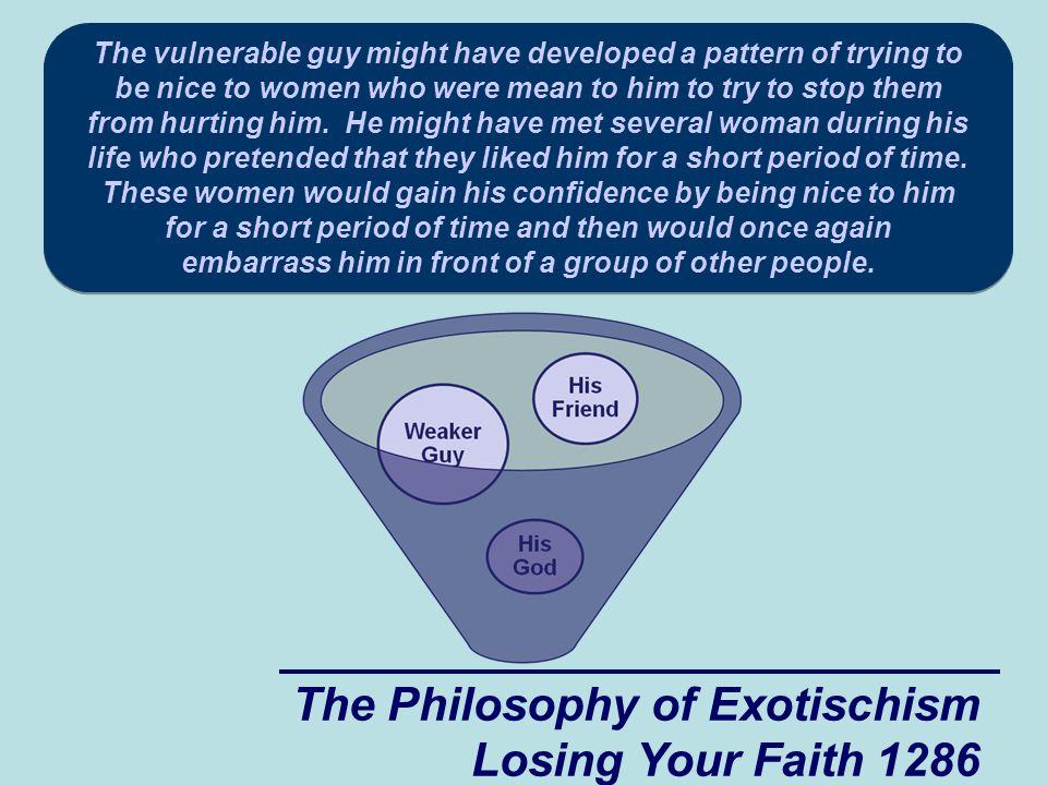 The Philosophy of Exotischism Losing Your Faith 1286 The vulnerable guy might have developed a pattern of trying to be nice to women who were mean to him to try to stop them from hurting him.