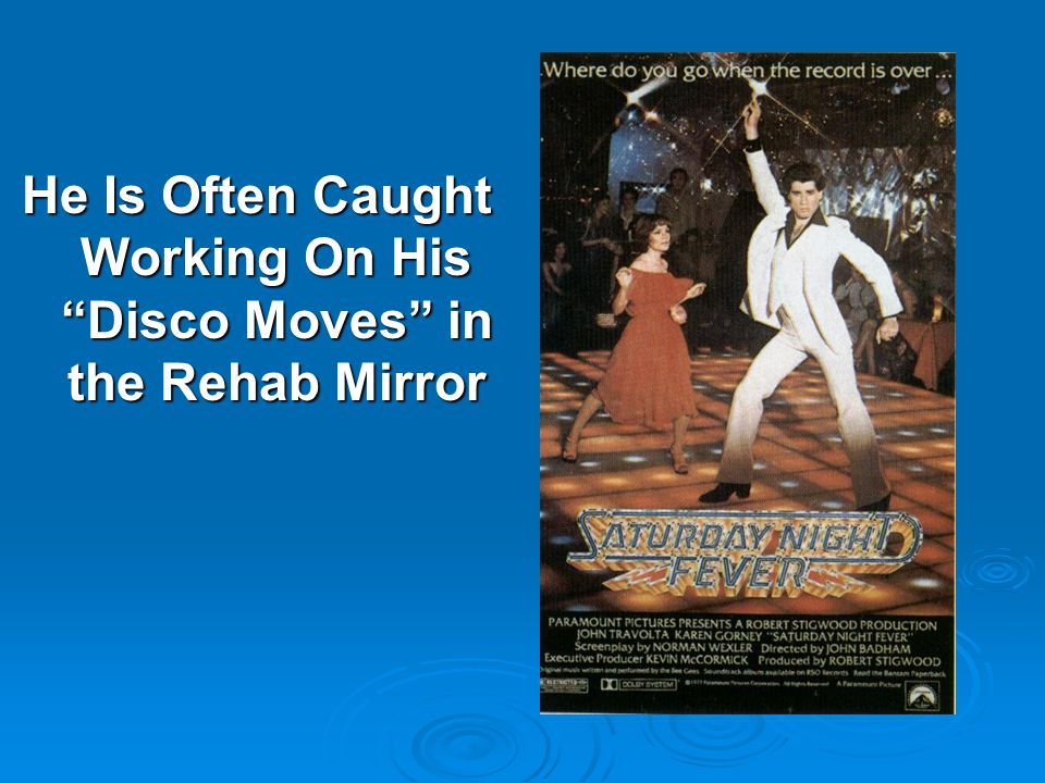 He Is Often Caught Working On His Disco Moves in the Rehab Mirror