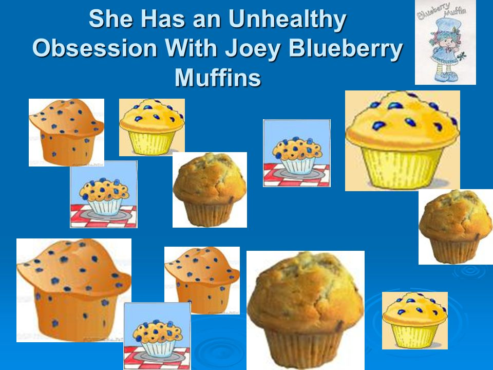 She Has an Unhealthy Obsession With Joey Blueberry Muffins