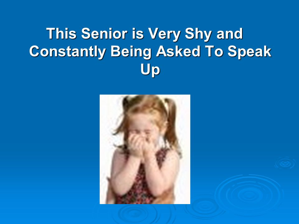 This Senior is Very Shy and Constantly Being Asked To Speak Up