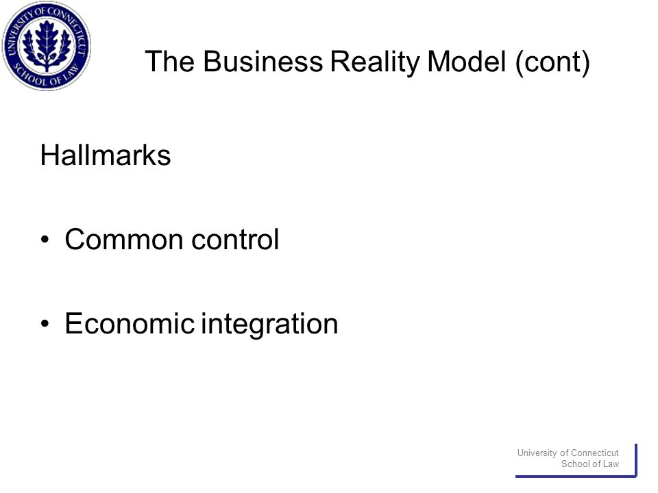 University of Connecticut School of Law The Business Reality Model (cont) Hallmarks Common control Economic integration