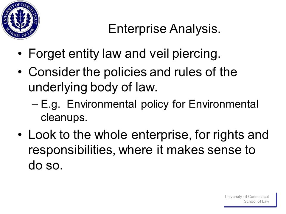 University of Connecticut School of Law Enterprise Analysis. Forget entity law and veil piercing. Consider the policies and rules of the underlying bo