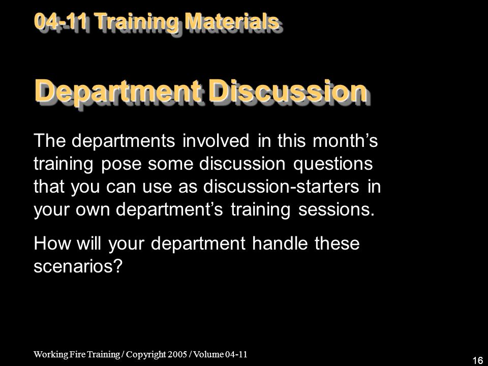 Working Fire Training / Copyright 2005 / Volume Department Discussion The departments involved in this month's training pose some discussion questions that you can use as discussion-starters in your own department's training sessions.