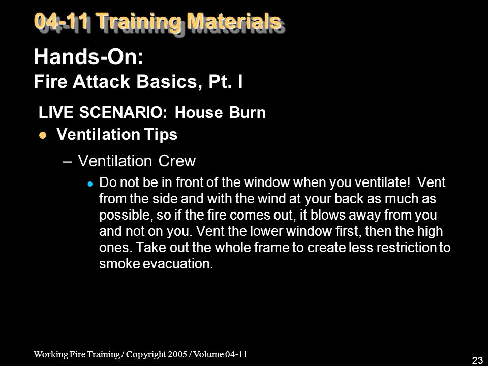 Working Fire Training / Copyright 2005 / Volume LIVE SCENARIO: House Burn Ventilation Tips –Ventilation Crew Do not be in front of the window when you ventilate.