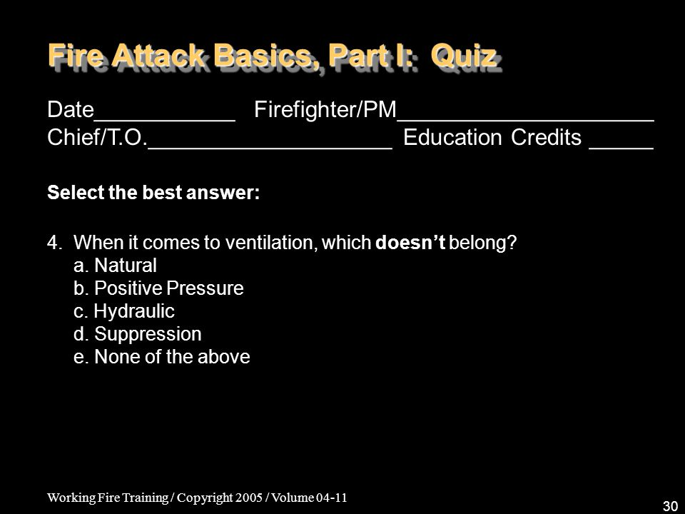 Working Fire Training / Copyright 2005 / Volume Fire Attack Basics, Part I: Quiz Date___________ Firefighter/PM____________________ Chief/T.O.___________________ Education Credits _____ Select the best answer: 4.