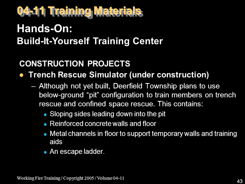 Working Fire Training / Copyright 2005 / Volume CONSTRUCTION PROJECTS Trench Rescue Simulator (under construction) –Although not yet built, Deerfield Township plans to use below-ground pit configuration to train members on trench rescue and confined space rescue.