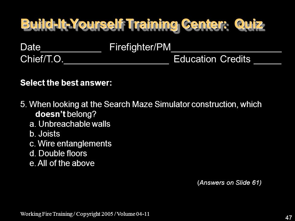 Working Fire Training / Copyright 2005 / Volume Build-It-Yourself Training Center: Quiz Date___________ Firefighter/PM____________________ Chief/T.O.___________________ Education Credits _____ Select the best answer: 5.