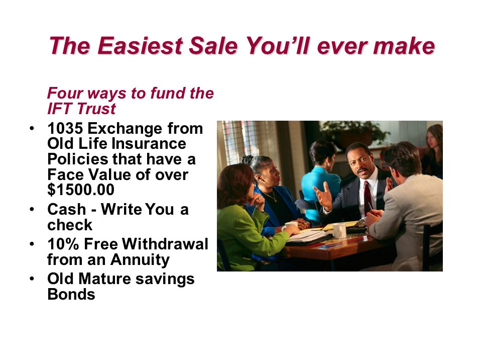 The Easiest Sale You'll ever make Four ways to fund the IFT Trust 1035 Exchange from Old Life Insurance Policies that have a Face Value of over $1500.00 Cash - Write You a check 10% Free Withdrawal from an Annuity Old Mature savings Bonds
