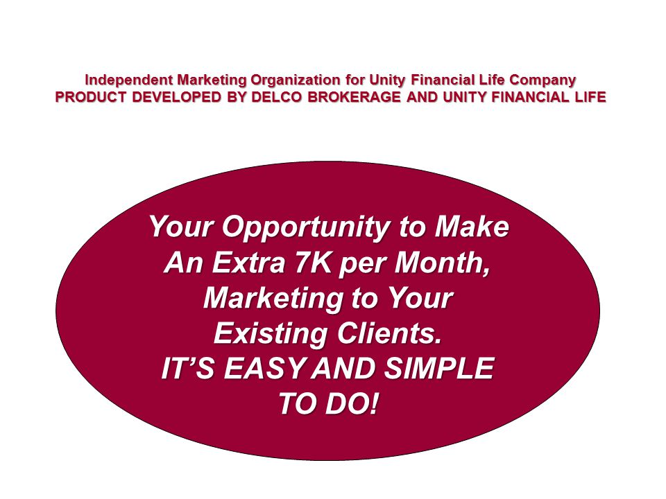 Independent Marketing Organization for Unity Financial Life Company PRODUCT DEVELOPED BY DELCO BROKERAGE AND UNITY FINANCIAL LIFE Your Opportunity to Make An Extra 7K per Month, Marketing to Your Existing Clients.