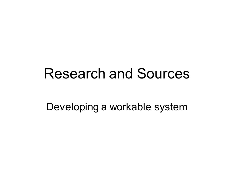 Research and Sources Developing a workable system