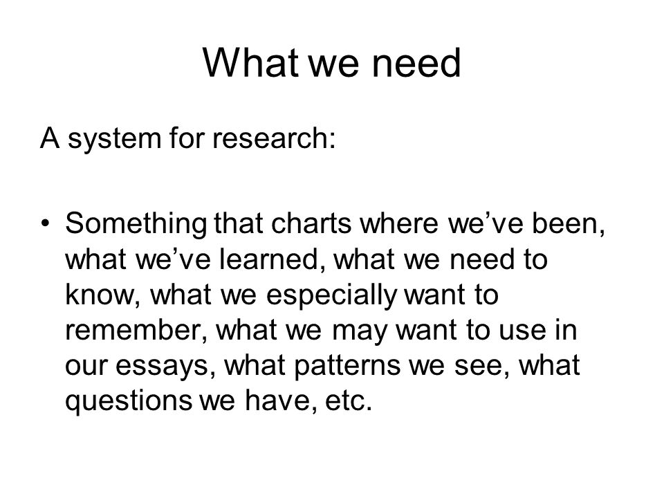 What we need A system for research: Something that charts where we've been, what we've learned, what we need to know, what we especially want to remember, what we may want to use in our essays, what patterns we see, what questions we have, etc.