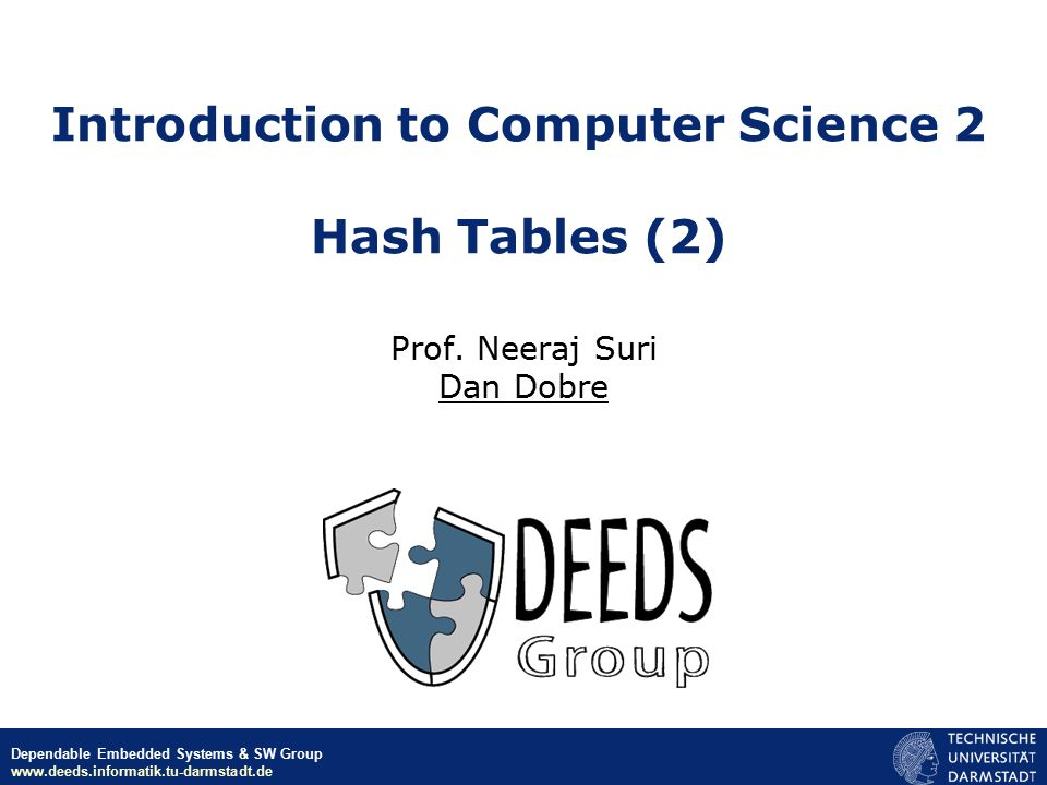 © Neeraj Suri EU-NSF ICT March 2006 Dependable Embedded Systems & SW Group www.deeds.informatik.tu-darmstadt.de Introduction to Computer Science 2 Hash Tables (2) Prof.