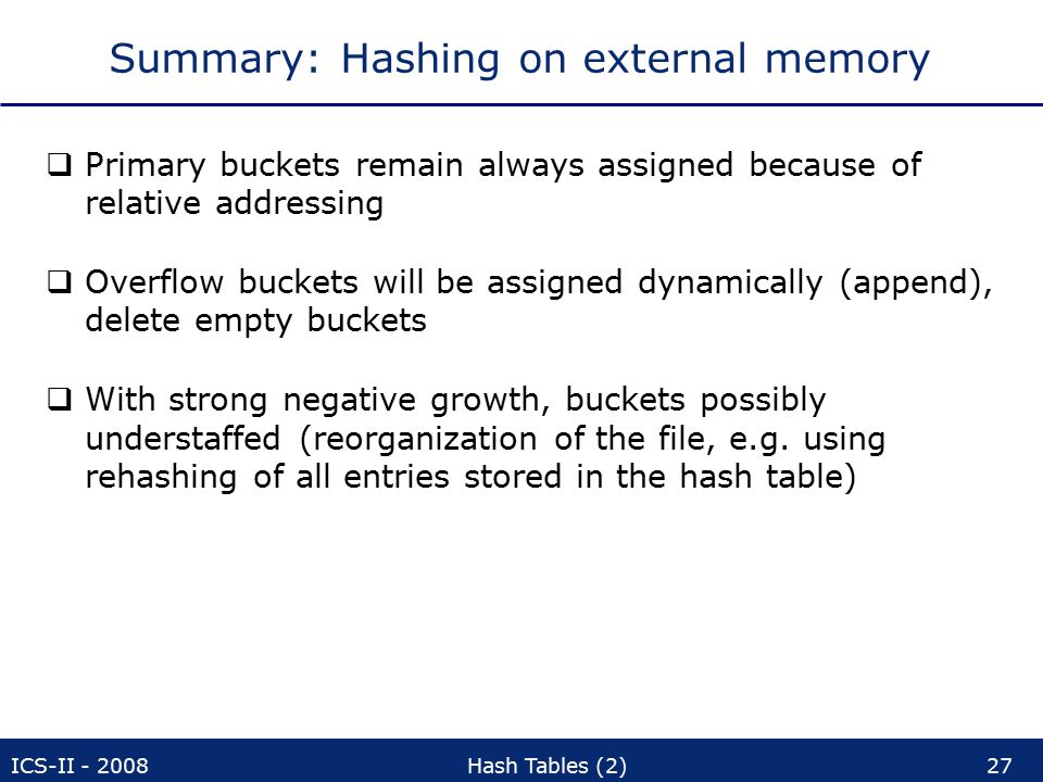 ICS-II - 2008Hash Tables (2)27 Summary: Hashing on external memory  Primary buckets remain always assigned because of relative addressing  Overflow buckets will be assigned dynamically (append), delete empty buckets  With strong negative growth, buckets possibly understaffed (reorganization of the file, e.g.