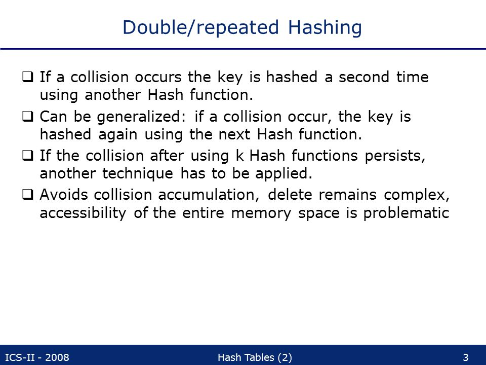 ICS-II - 2008Hash Tables (2)54 Analysis, extendible Hashing  Doubling of the container board occurs mainly in the main memory  low cost in comparison to I/O operations  A very successful and widely used method