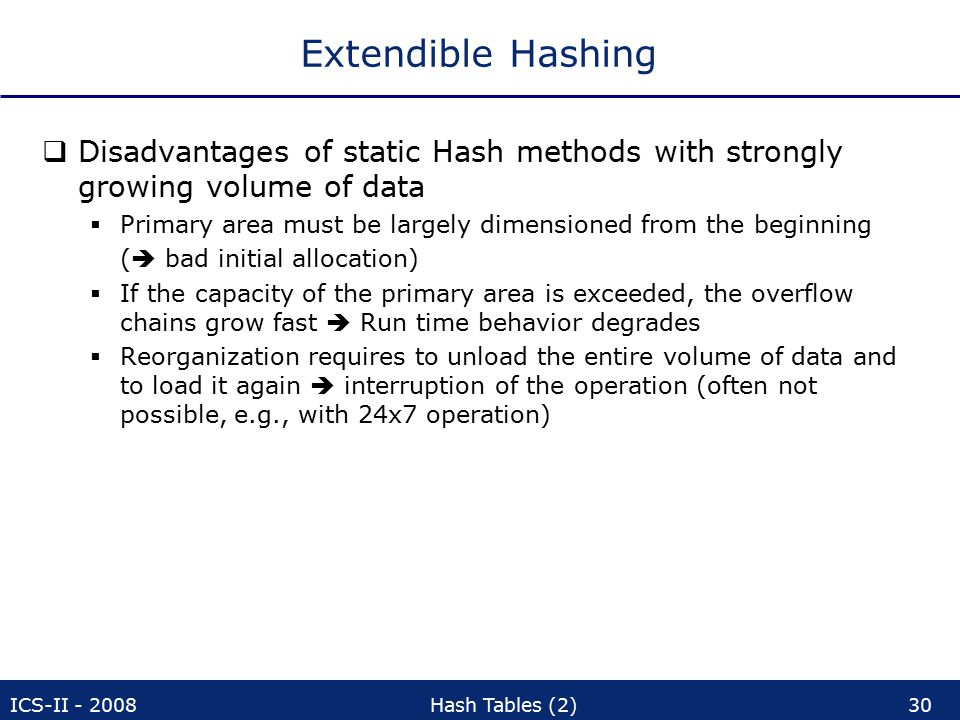 ICS-II - 2008Hash Tables (2)30 Extendible Hashing  Disadvantages of static Hash methods with strongly growing volume of data  Primary area must be largely dimensioned from the beginning (  bad initial allocation)  If the capacity of the primary area is exceeded, the overflow chains grow fast  Run time behavior degrades  Reorganization requires to unload the entire volume of data and to load it again  interruption of the operation (often not possible, e.g., with 24x7 operation)