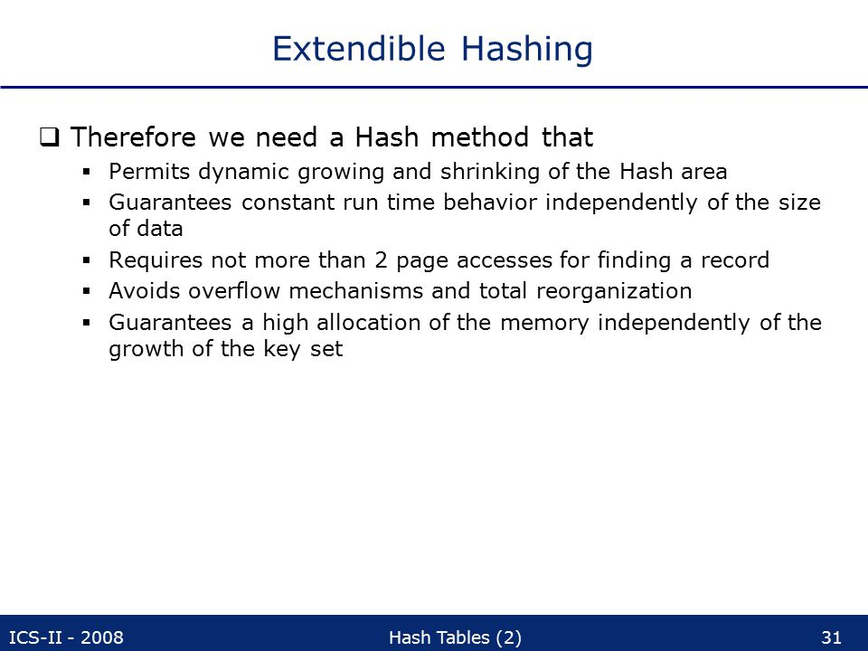 ICS-II - 2008Hash Tables (2)31 Extendible Hashing  Therefore we need a Hash method that  Permits dynamic growing and shrinking of the Hash area  Guarantees constant run time behavior independently of the size of data  Requires not more than 2 page accesses for finding a record  Avoids overflow mechanisms and total reorganization  Guarantees a high allocation of the memory independently of the growth of the key set