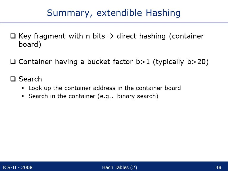 ICS-II - 2008Hash Tables (2)48 Summary, extendible Hashing  Key fragment with n bits  direct hashing (container board)  Container having a bucket factor b>1 (typically b>20)  Search  Look up the container address in the container board  Search in the container (e.g., binary search)