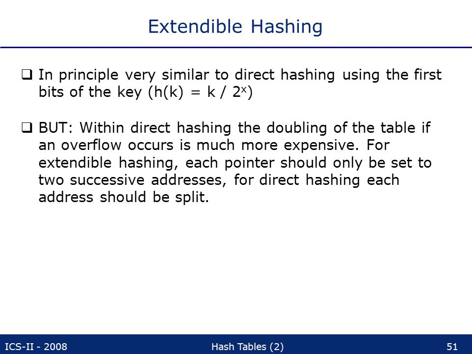 ICS-II - 2008Hash Tables (2)51 Extendible Hashing  In principle very similar to direct hashing using the first bits of the key (h(k) = k / 2 x )  BUT: Within direct hashing the doubling of the table if an overflow occurs is much more expensive.