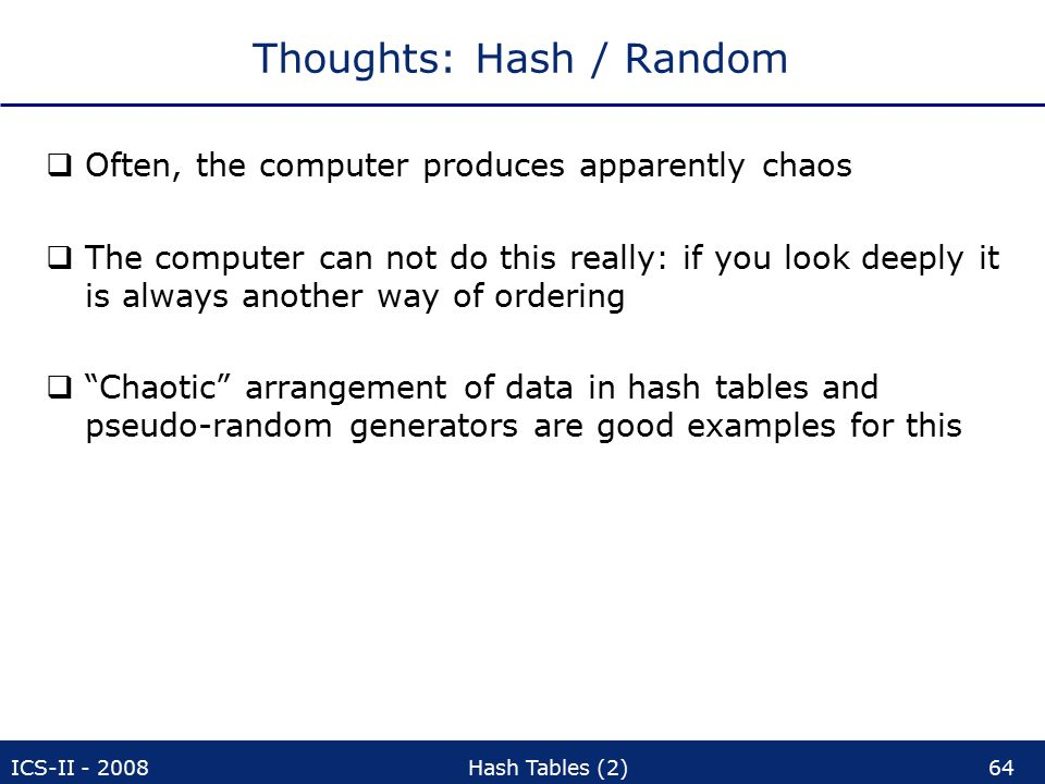 ICS-II - 2008Hash Tables (2)64 Thoughts: Hash / Random  Often, the computer produces apparently chaos  The computer can not do this really: if you look deeply it is always another way of ordering  Chaotic arrangement of data in hash tables and pseudo-random generators are good examples for this
