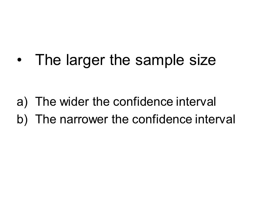 The larger the sample size a)The wider the confidence interval b)The narrower the confidence interval