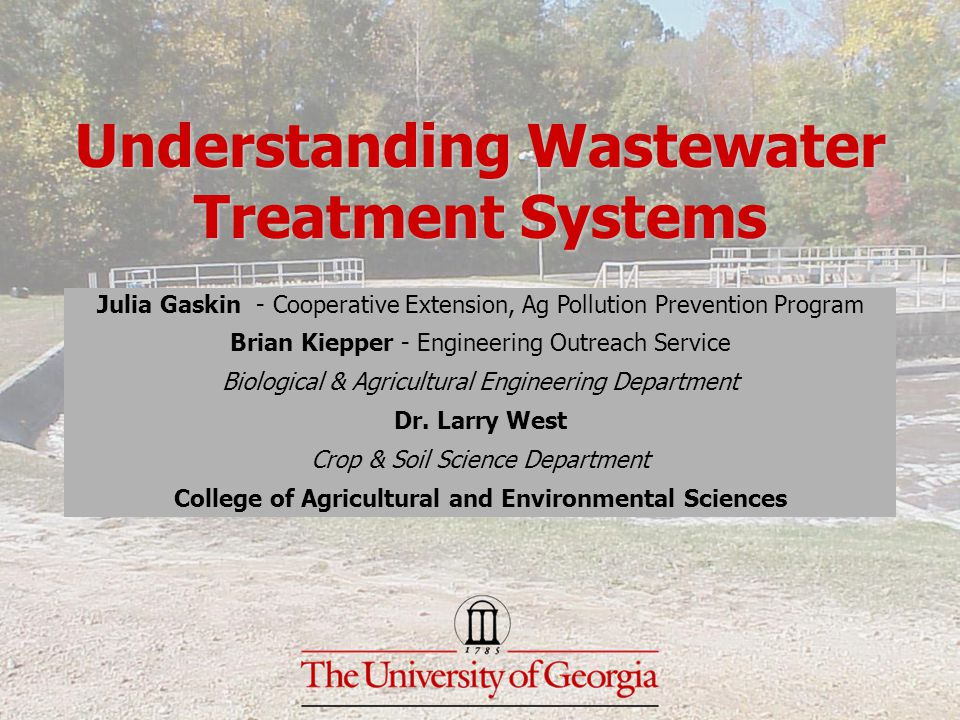 Understanding Wastewater Treatment Systems Julia Gaskin - Cooperative Extension, Ag Pollution Prevention Program Brian Kiepper - Engineering Outreach Service Biological & Agricultural Engineering Department Dr.