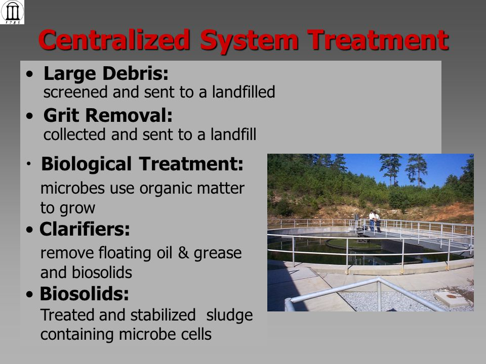 Centralized System Treatment Large Debris: screened and sent to a landfilled Grit Removal: collected and sent to a landfill Biological Treatment: microbes use organic matter to grow Clarifiers: remove floating oil & grease and biosolids Biosolids: Treated and stabilized sludge containing microbe cells