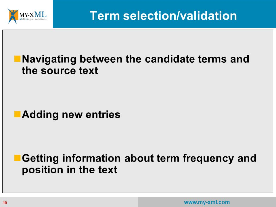 10 www.my-xml.com 10 Term selection/validation Navigating between the candidate terms and the source text Adding new entries Getting information about