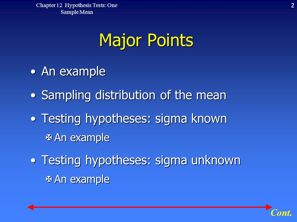 2Chapter 12 Hypothesis Tests: One Sample Mean Major Points An exampleAn example Sampling distribution of the meanSampling distribution of the mean Testing hypotheses: sigma knownTesting hypotheses: sigma known XAn example Testing hypotheses: sigma unknownTesting hypotheses: sigma unknown XAn example Cont.