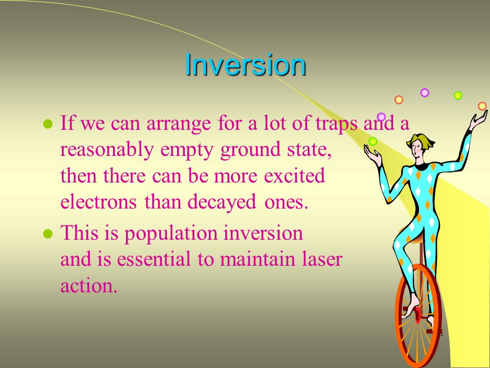 Inversion l If we can arrange for a lot of traps and a reasonably empty ground state, then there can be more excited electrons than decayed ones. l Th