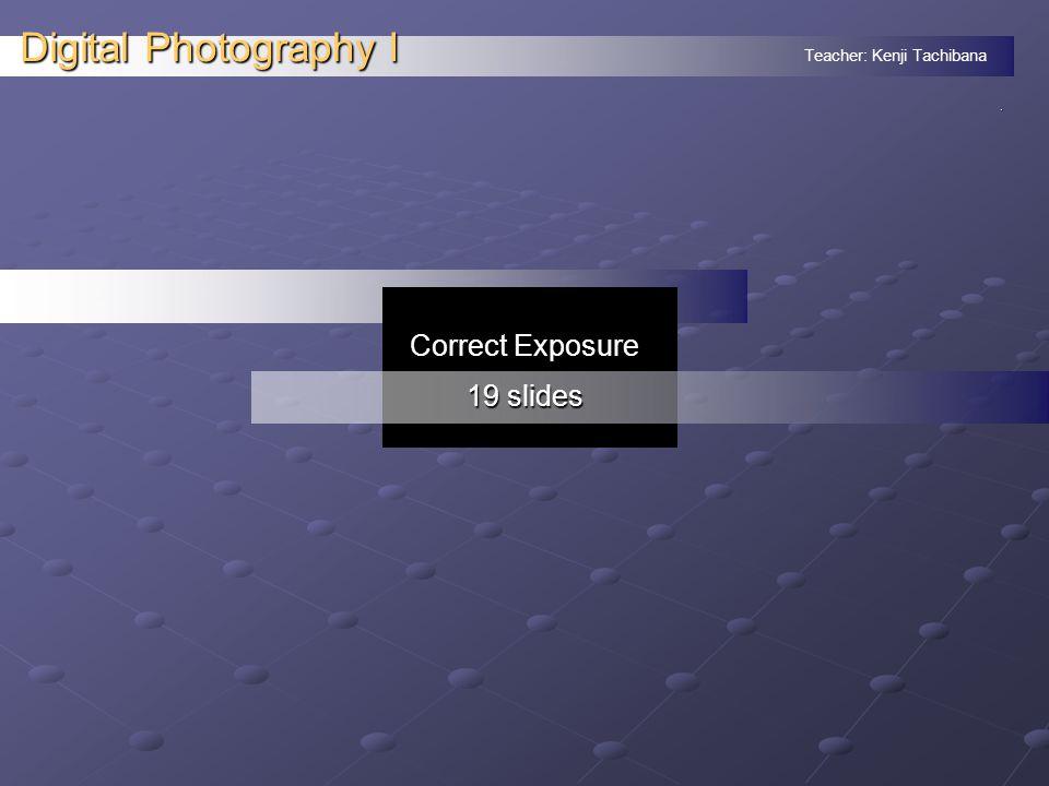 Teacher: Kenji Tachibana Digital Photography I. Correct Exposure 19 slides