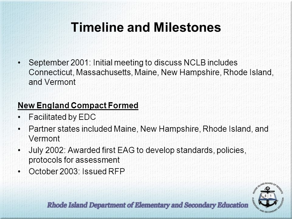 Timelines and Milestones New Enlgand Common Assessment Program Formed Facilitated by the National Center for the Improvement of Educational Assessments (The Center) July 2003: Decision made to develop shared standards and testing program in reading, writing, and mathematics March 2004: Awarded contract to Measured Progress March 2005: Awarded second EAG to study Gap Kids October 2005: First administration of NECAP March 2006: Awarded contract to Measured Progress for NECAP Science testing May 2008: First administration of NECAP Science December 2008: Maine joined NECAP