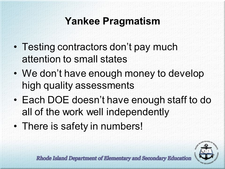 Yankee Pragmatism Testing contractors don't pay much attention to small states We don't have enough money to develop high quality assessments Each DOE doesn't have enough staff to do all of the work well independently There is safety in numbers!