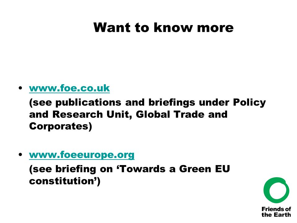 Want to know more www.foe.co.uk (see publications and briefings under Policy and Research Unit, Global Trade and Corporates) www.foeeurope.org (see briefing on 'Towards a Green EU constitution')