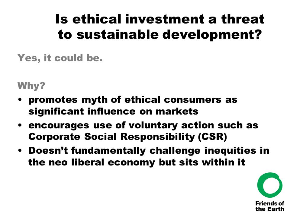Is ethical investment a threat to sustainable development? Yes, it could be. Why? promotes myth of ethical consumers as significant influence on marke