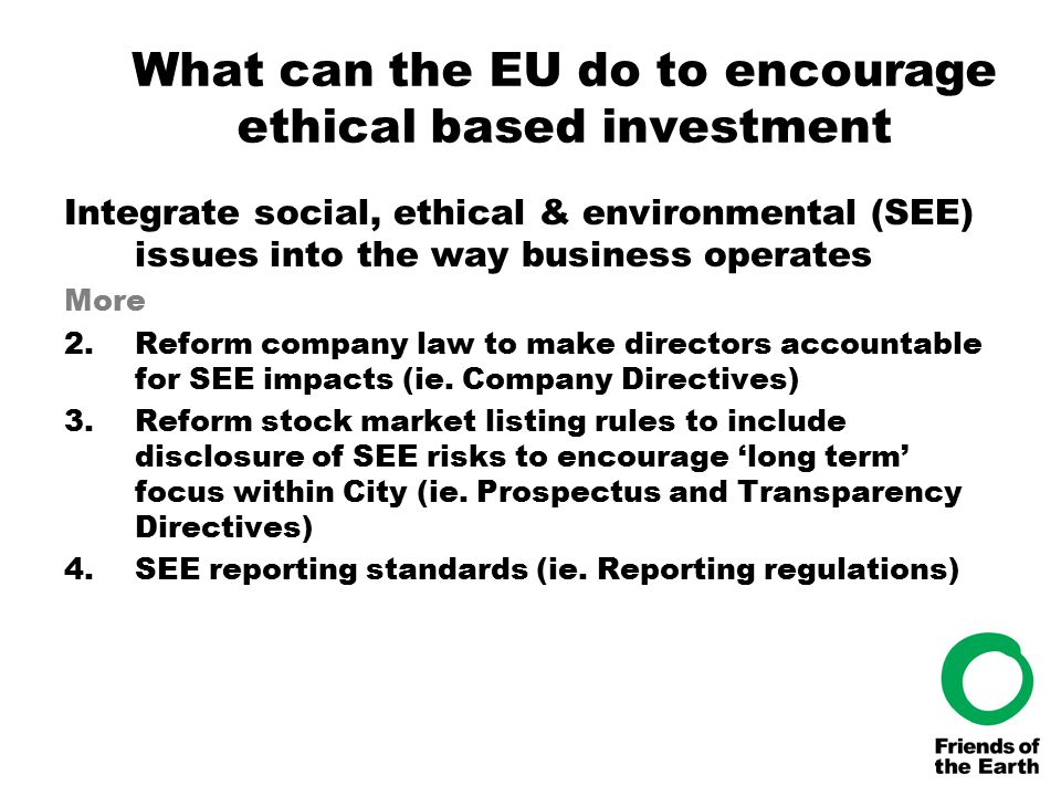 What can the EU do to encourage ethical based investment Integrate social, ethical & environmental (SEE) issues into the way business operates More 2.