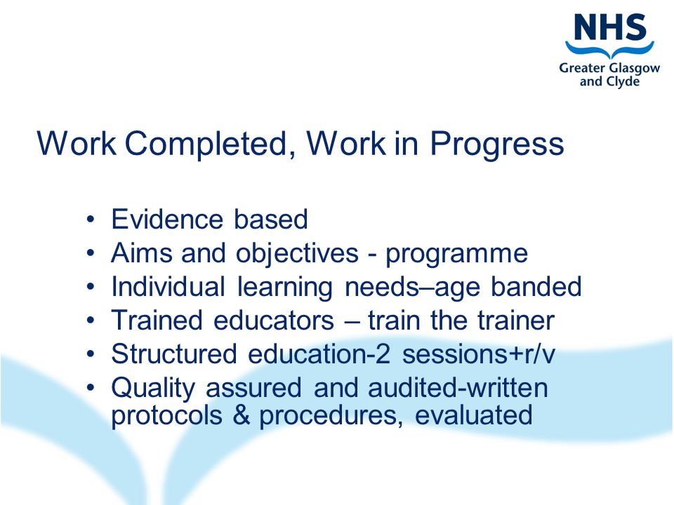 Work Completed, Work in Progress Evidence based Aims and objectives - programme Individual learning needs–age banded Trained educators – train the trainer Structured education-2 sessions+r/v Quality assured and audited-written protocols & procedures, evaluated