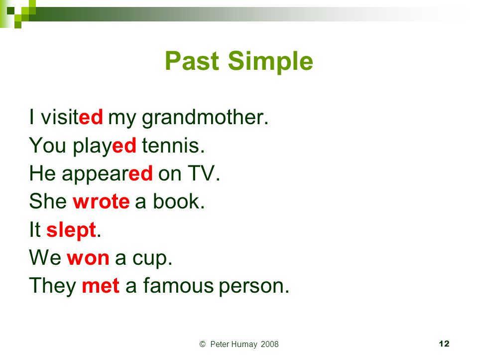 © Peter Humay 200813 Past Simple: QUESTIONS, NEGATIVES Did you visit your grandmother.