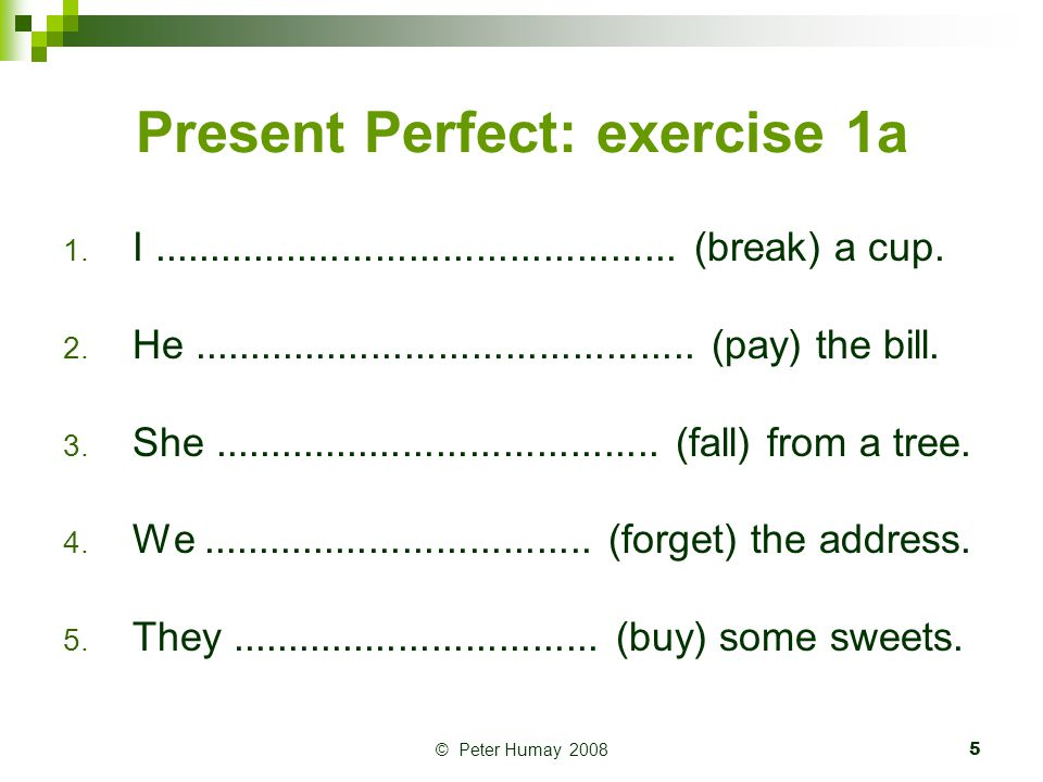 © Peter Humay 20086 Present Perfect: exercise 1b 1.